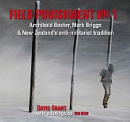 Field Punishment No. 1: Archibald Baxter, Mark Briggs & New Zealand's Anti-Militarist Tradition by David Grant & Bob Kerr