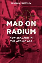 Mad On Radium: New Zealand in the Atomic Age by Rebecca Priestley