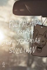 Pulphead: Essays by John Jeremiah Sullivan