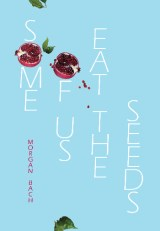 LAUNCH | Some of Us Eat the Seeds by Morgan Bach | Thursday 16th July 6-7.30pm